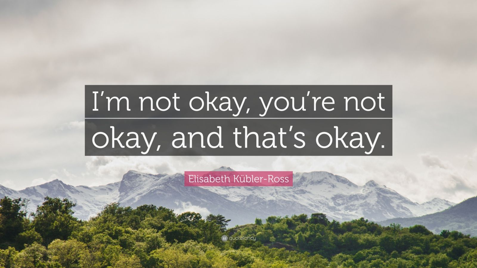 """Elisabeth Kübler-Ross Quote: """"I'm not okay, you're not okay, and that's okay."""""""