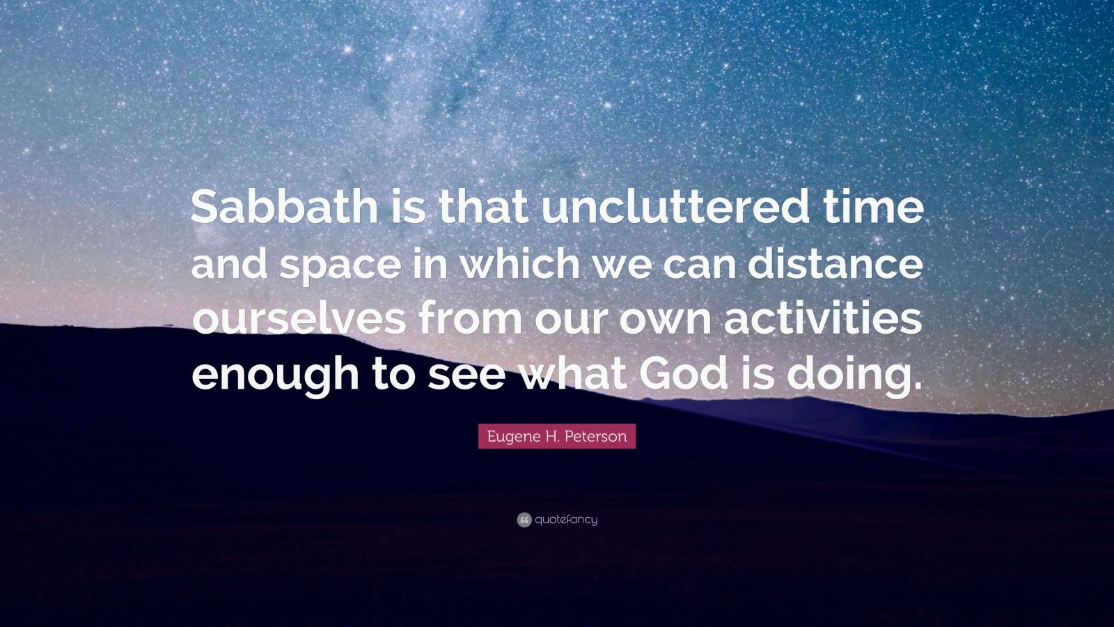 """Eugene H. Peterson Quote: """"Sabbath is that uncluttered time and space in which we can distance ourselves from our own activities enough to see what God is doing."""""""