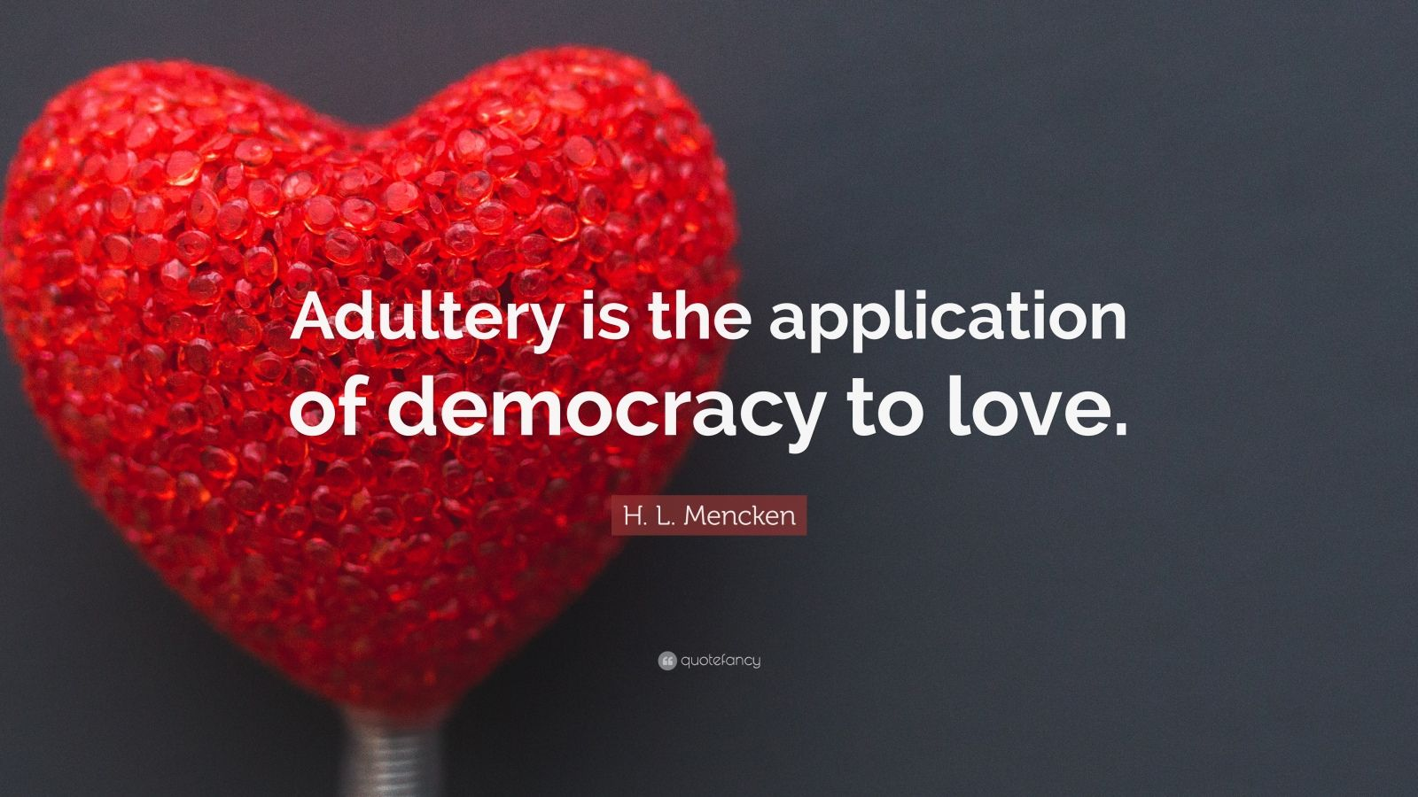 "H. L. Mencken Quote: ""Adultery is the application of democracy to love."""