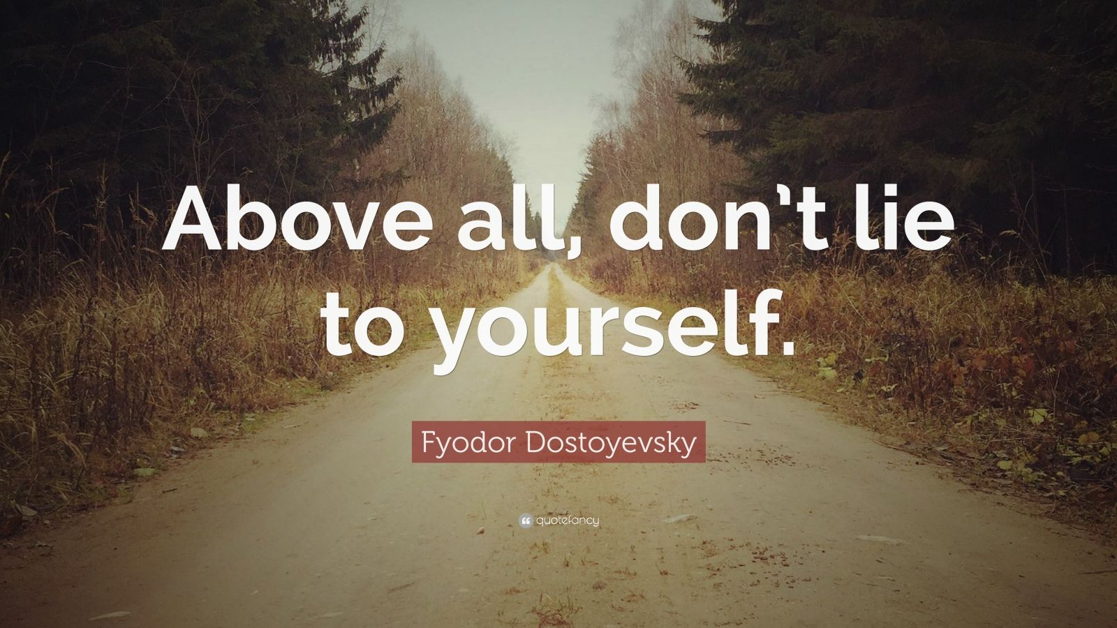 "Fyodor Dostoyevsky Quote: ""Above all, don't lie to yourself."""