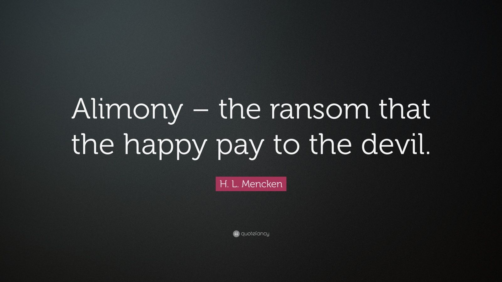 "H. L. Mencken Quote: ""Alimony – the ransom that the happy pay to the devil."""