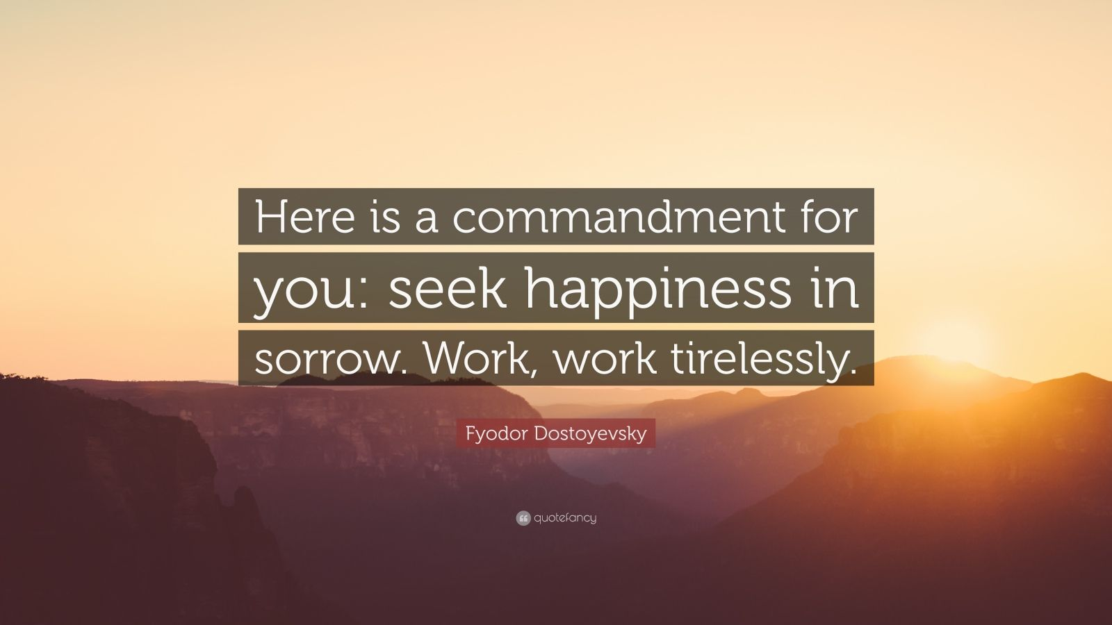 """Fyodor Dostoyevsky Quote: """"Here is a commandment for you: seek happiness in sorrow. Work, work tirelessly."""""""
