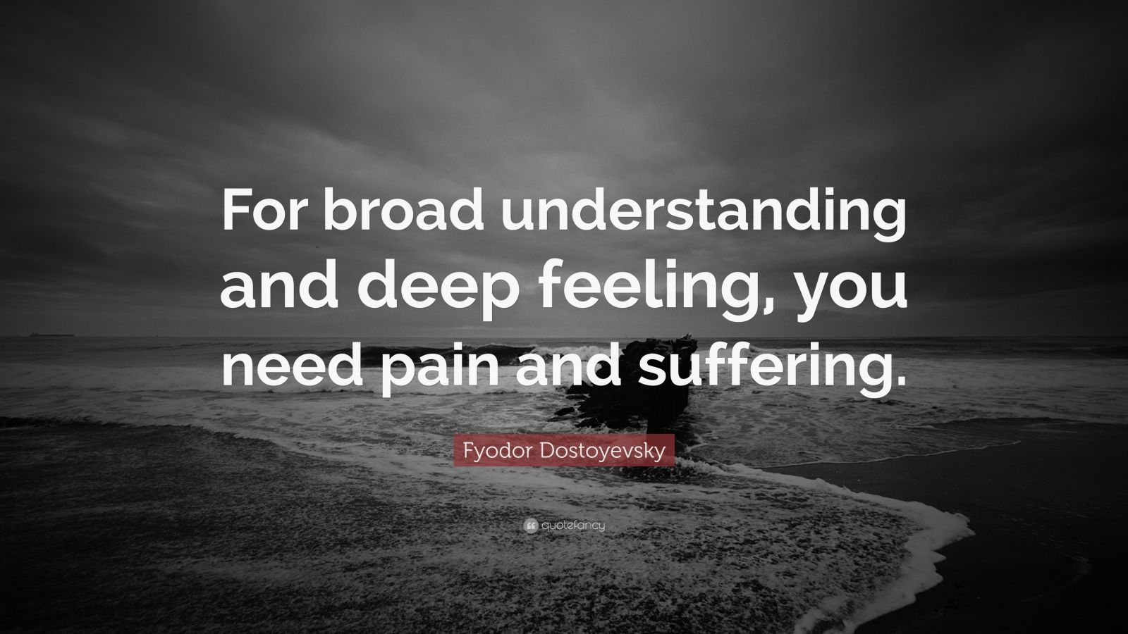 "Fyodor Dostoyevsky Quote: ""For broad understanding and deep feeling, you need pain and suffering."""