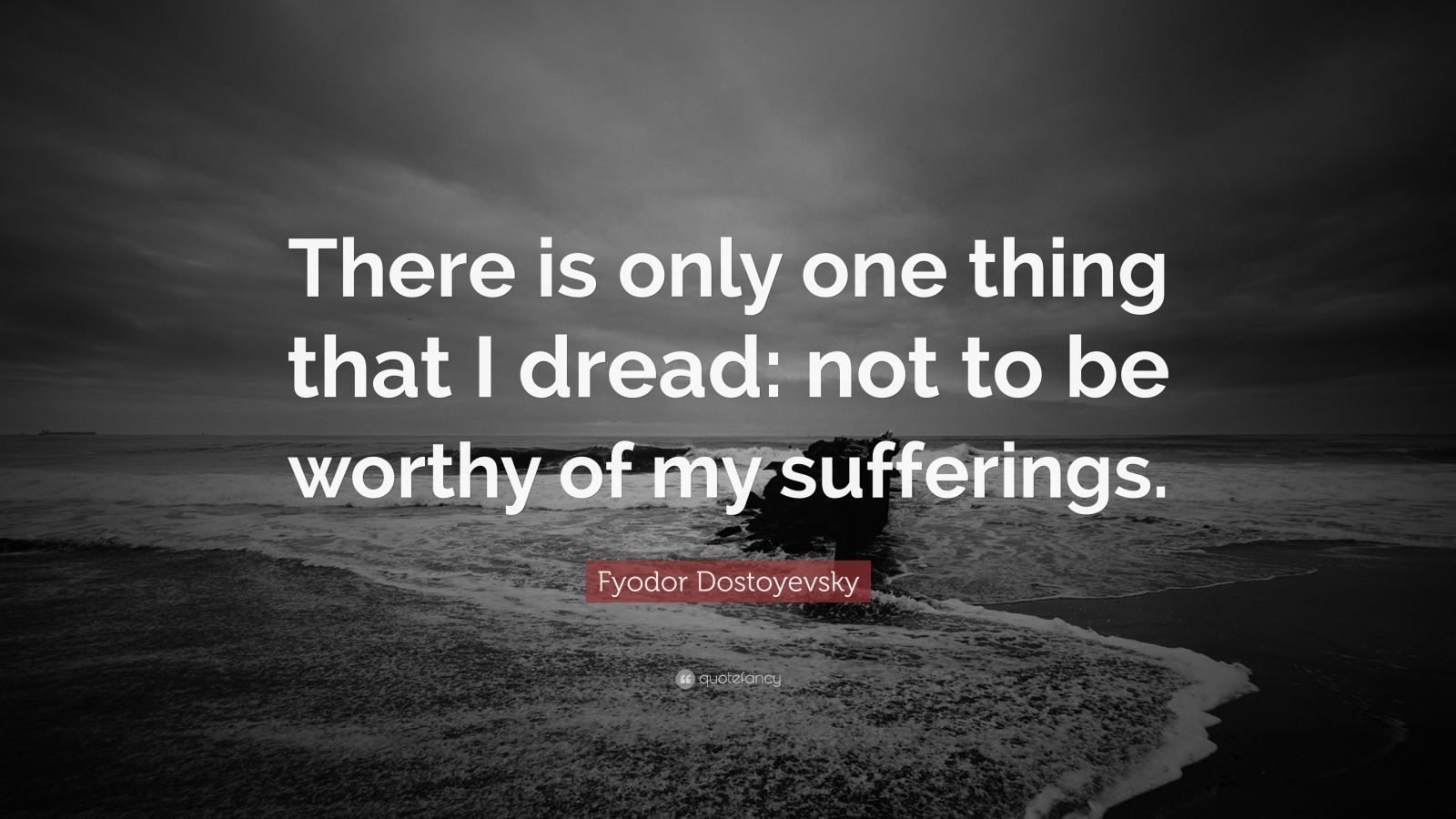 """Fyodor Dostoyevsky Quote: """"There is only one thing that I dread: not to be worthy of my sufferings."""""""