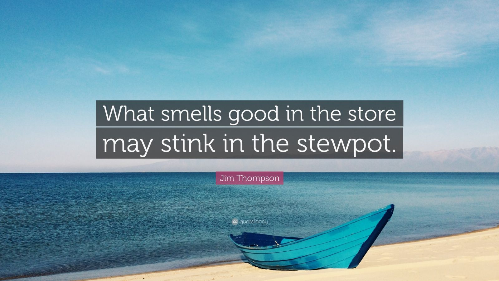 """Jim Thompson Quote: """"What smells good in the store may stink in the stewpot."""""""