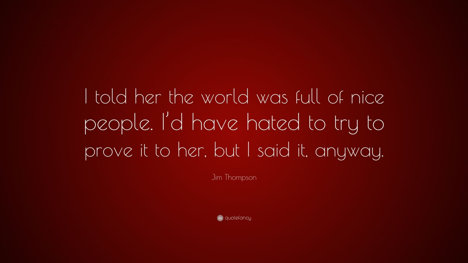 "Jim Thompson Quote: ""I told her the world was full of nice people. I'd have hated to try to prove it to her, but I said it, anyway."""