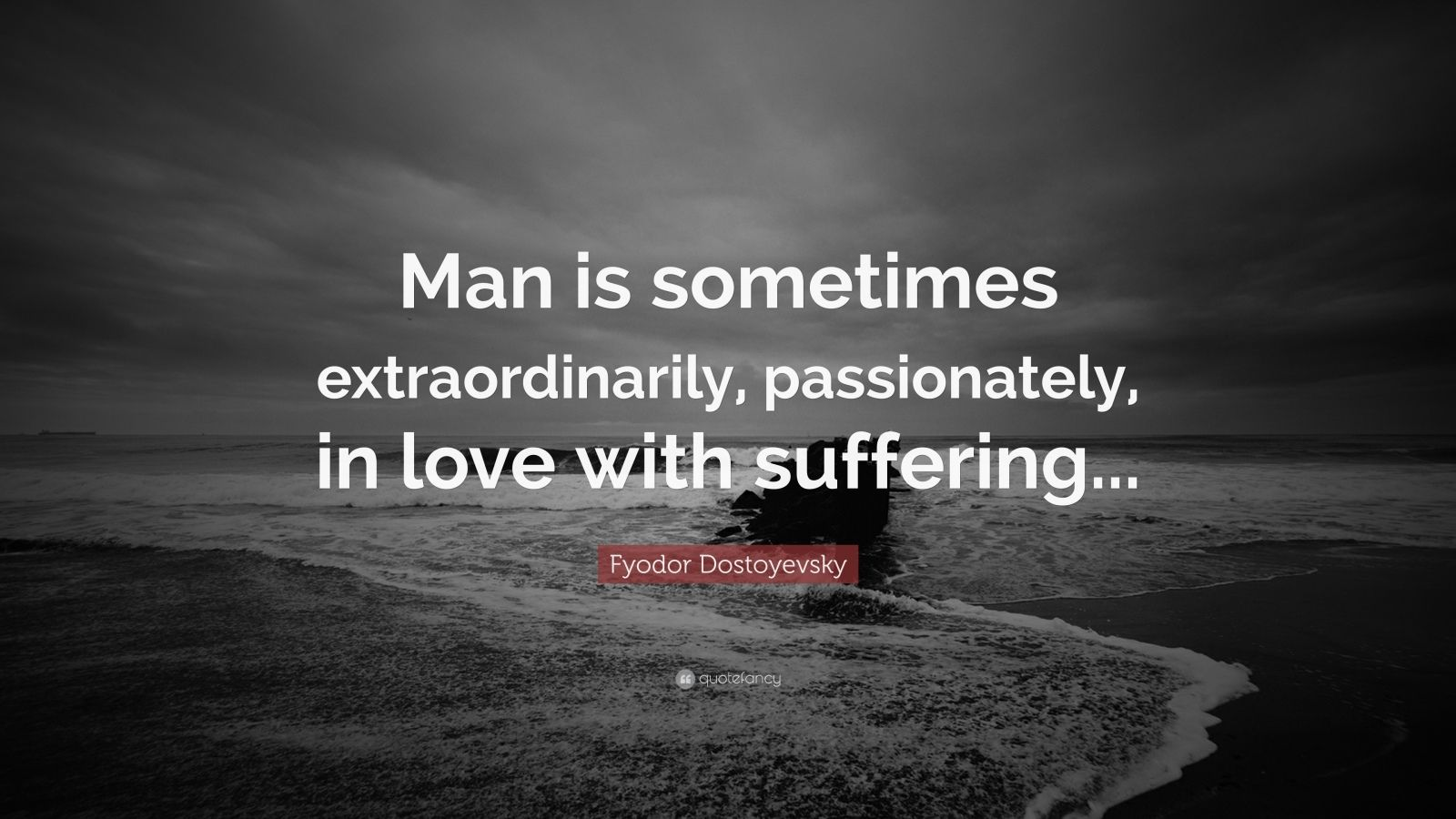 "Fyodor Dostoyevsky Quote: ""Man is sometimes extraordinarily, passionately, in love with suffering..."""
