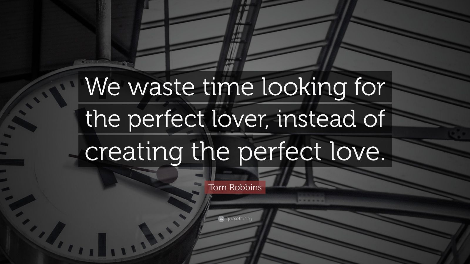 "Tom Robbins Quote: ""We waste time looking for the perfect lover, instead of creating the perfect love."""