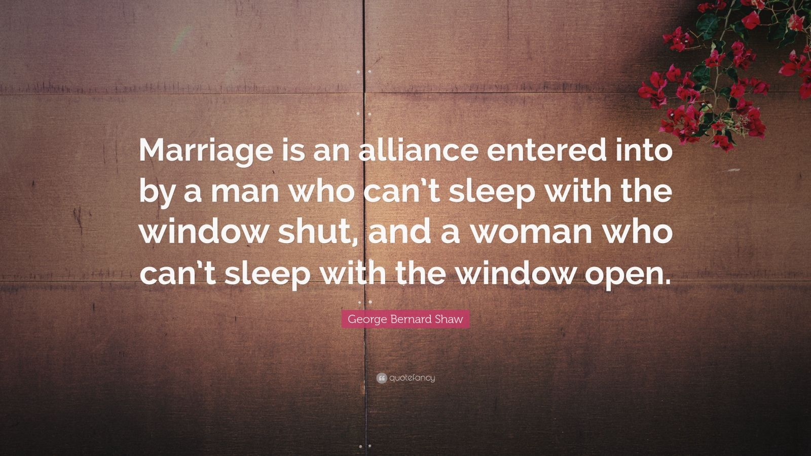 """George Bernard Shaw Quote: """"Marriage is an alliance entered into by a man who can't sleep with the window shut, and a woman who can't sleep with the window open."""""""