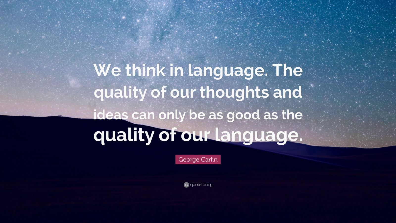 """George Carlin Quote: """"We think in language. The quality of our thoughts and ideas can only be as good as the quality of our language."""""""