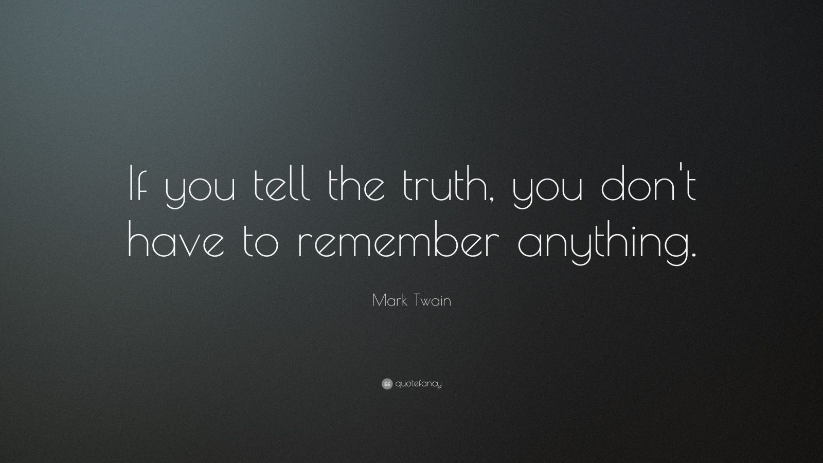 "Mark Twain Quote: ""If you tell the truth, you don't have to remember anything."""