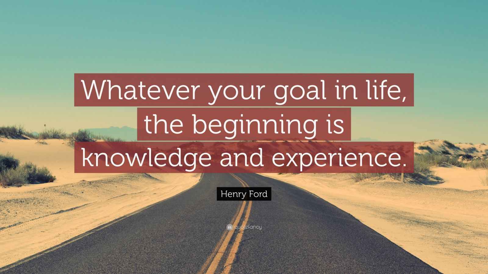 "Henry Ford Quote: ""Whatever your goal in life, the beginning is knowledge and experience."""