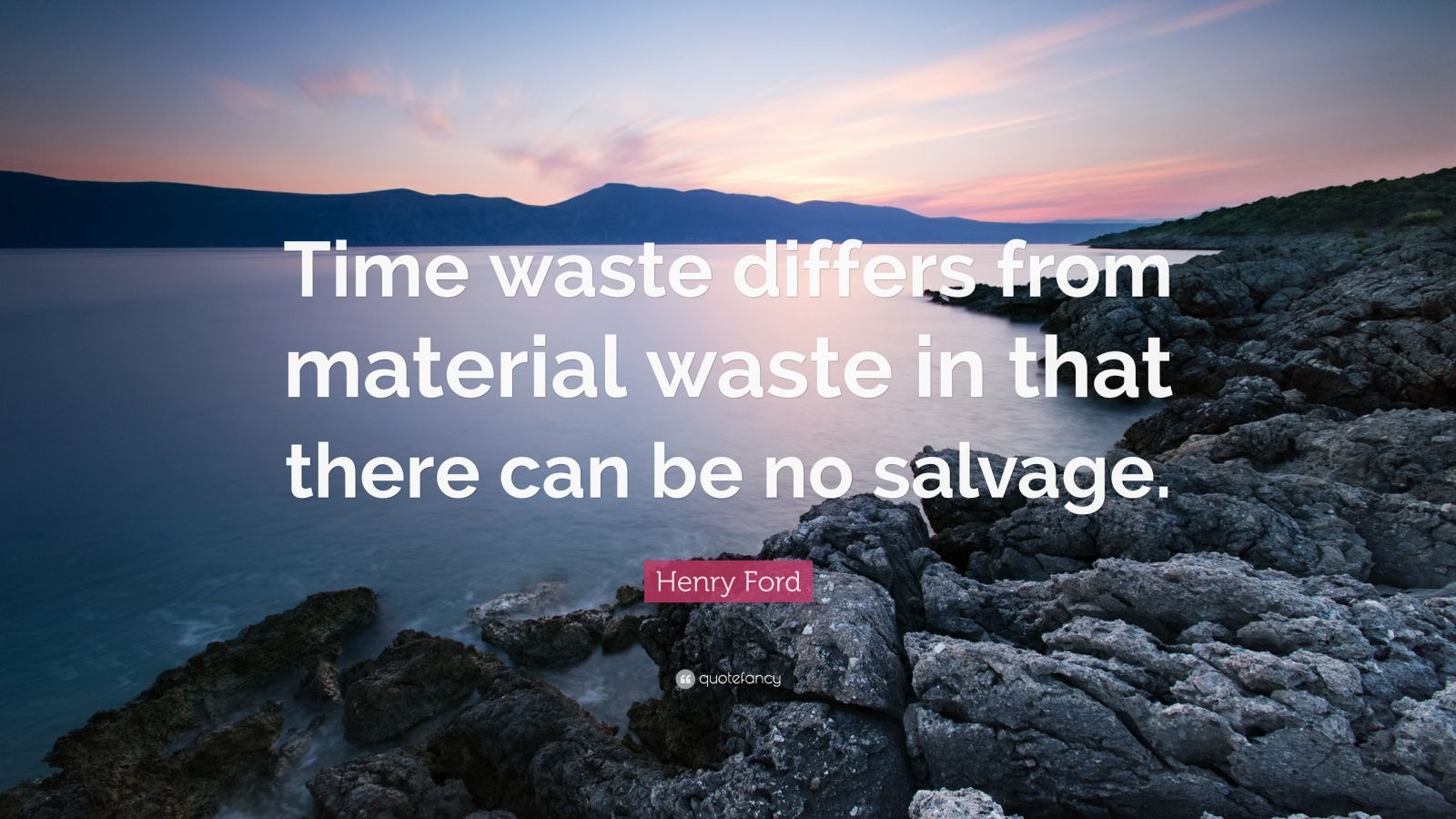 "Henry Ford Quote: ""Time waste differs from material waste in that there can be no salvage."""