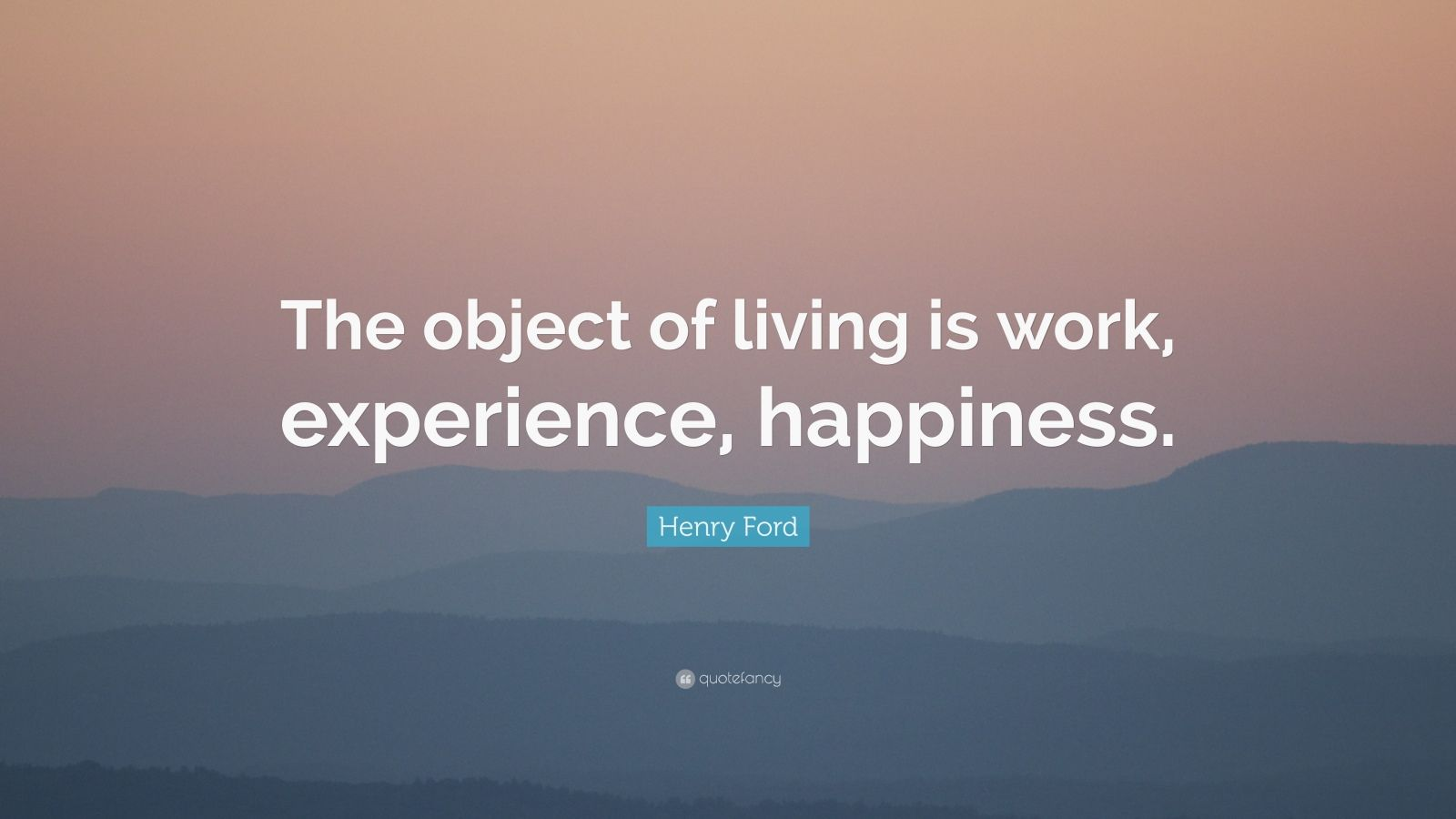 """Henry Ford Quote: """"The object of living is work, experience, happiness."""""""