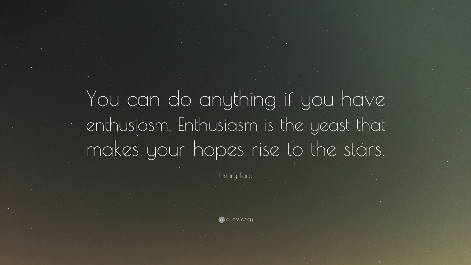 "Henry Ford Quote: ""You can do anything if you have enthusiasm. Enthusiasm is the yeast that makes your hopes rise to the stars."""