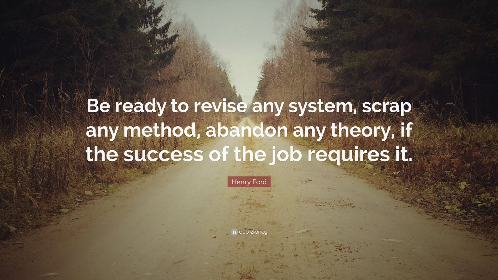"Henry Ford Quote: ""Be ready to revise any system, scrap any method, abandon any theory, if the success of the job requires it."""