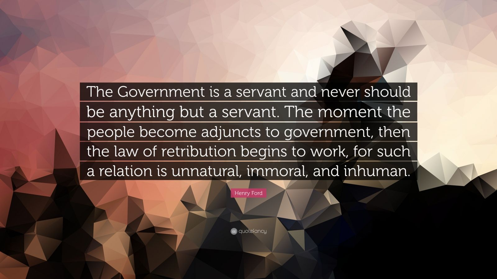 "Henry Ford Quote: ""The Government is a servant and never should be anything but a servant. The moment the people become adjuncts to government, then the law of retribution begins to work, for such a relation is unnatural, immoral, and inhuman."""
