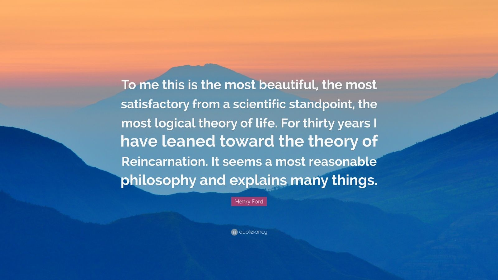 "Henry Ford Quote: ""To me this is the most beautiful, the most satisfactory from a scientific standpoint, the most logical theory of life. For thirty years I have leaned toward the theory of Reincarnation. It seems a most reasonable philosophy and explains many things."""
