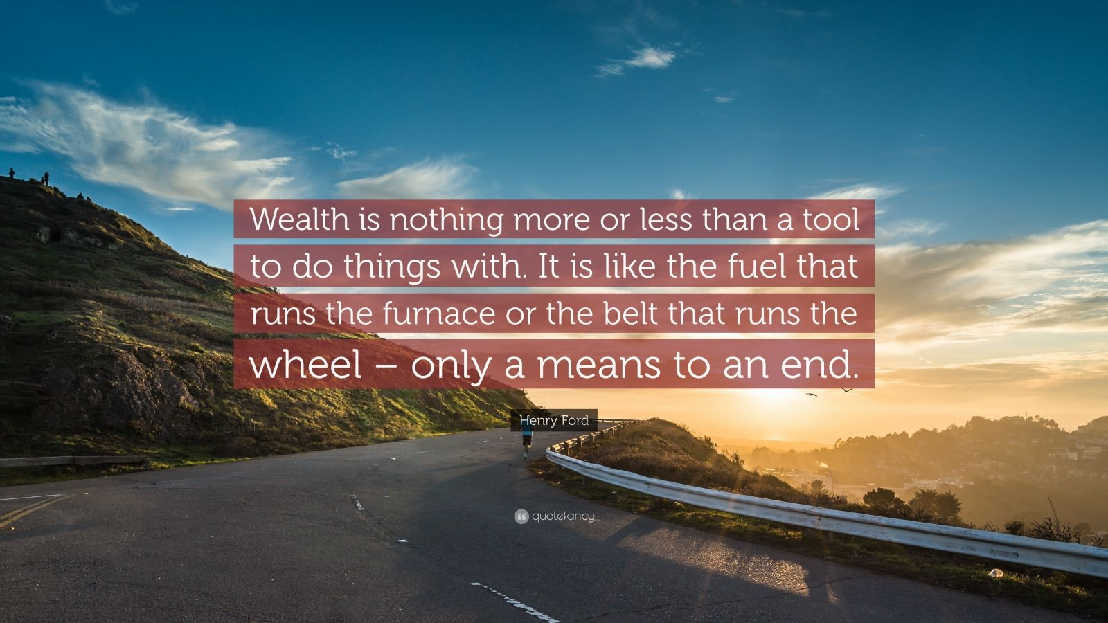 "Henry Ford Quote: ""Wealth is nothing more or less than a tool to do things with. It is like the fuel that runs the furnace or the belt that runs the wheel – only a means to an end."""