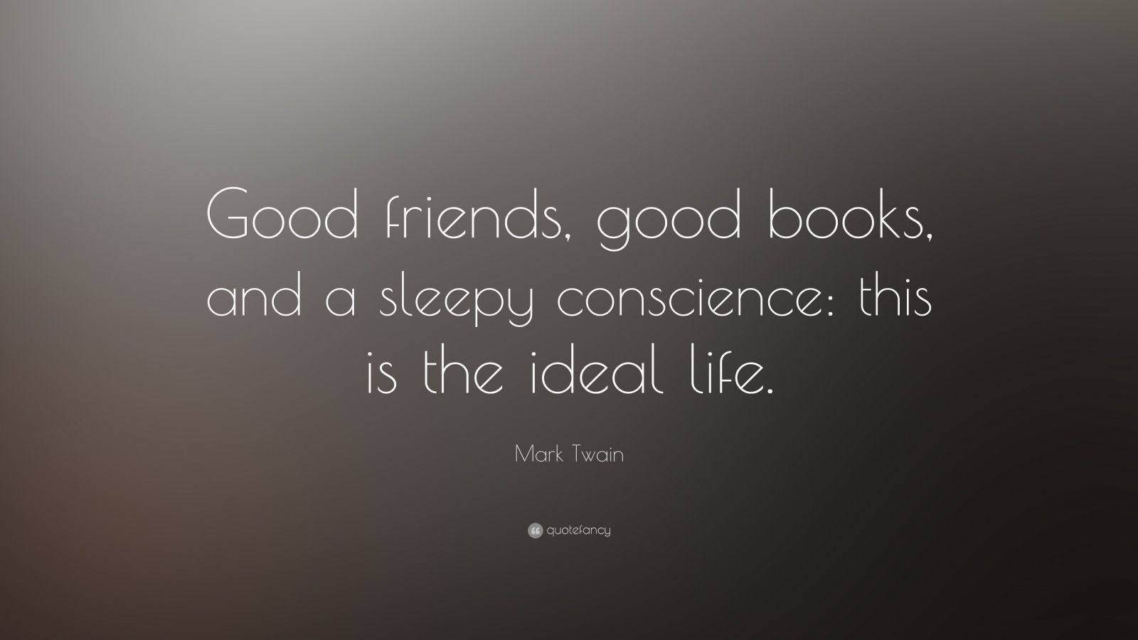 "Mark Twain Quote: ""Good friends, good books, and a sleepy conscience: this is the ideal life."""