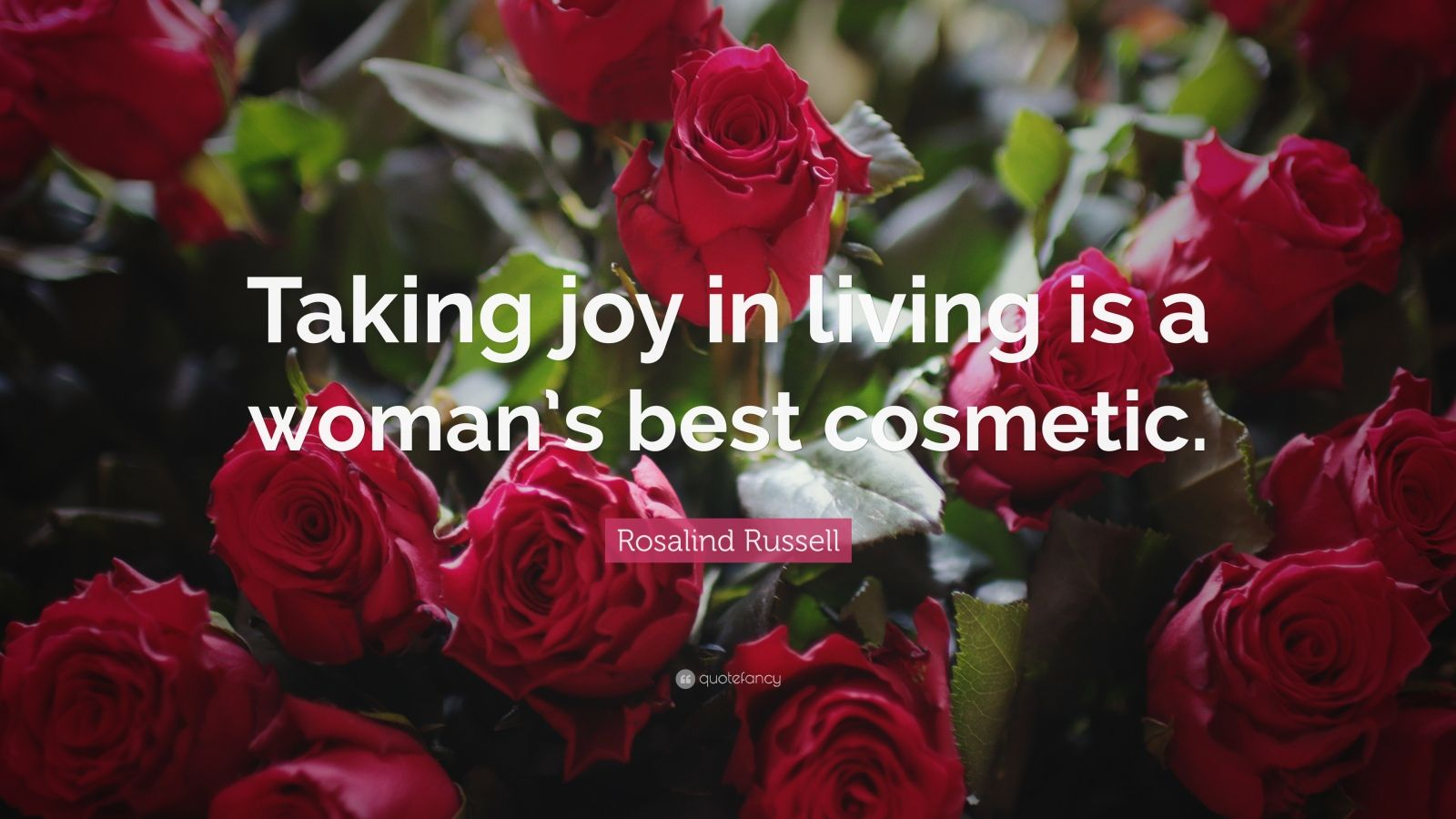 """Rosalind Russell Quote: """"Taking joy in living is a woman's best cosmetic."""""""