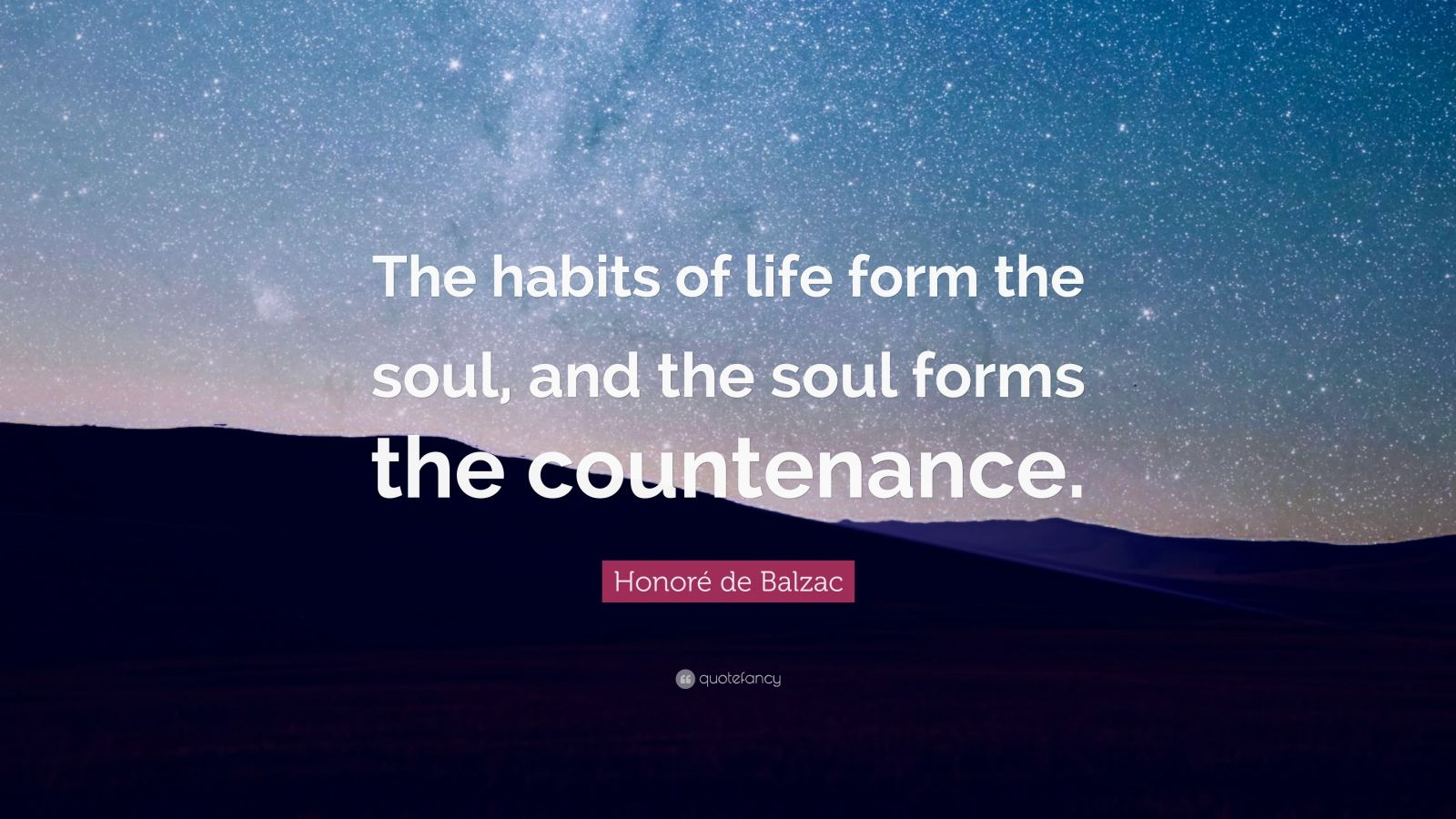 """Honoré de Balzac Quote: """"The habits of life form the soul, and the soul forms the countenance."""""""