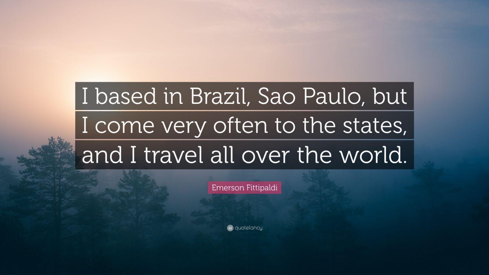 """Emerson Fittipaldi Quote: """"I Based In Brazil, Sao Paulo"""