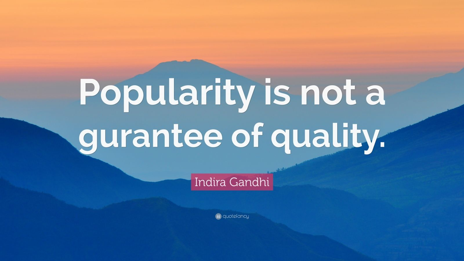 "Indira Gandhi Quote: ""Popularity is not a gurantee of quality."""