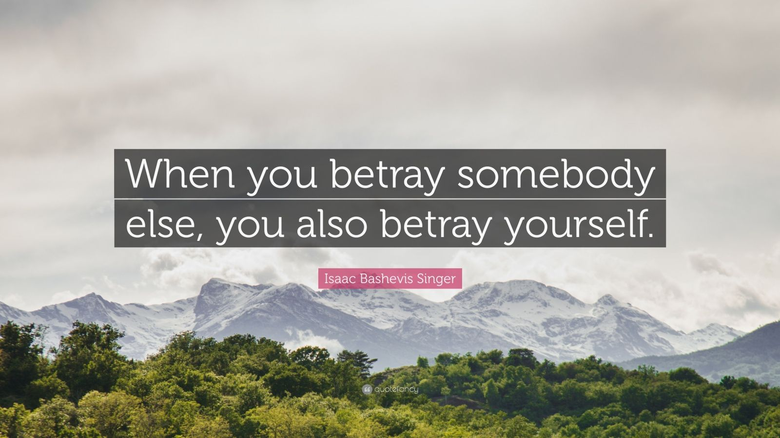 "Isaac Bashevis Singer Quote: ""When you betray somebody else, you also betray yourself."""