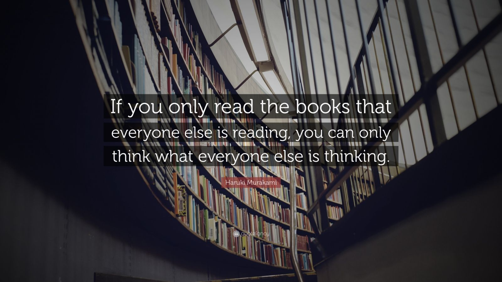 "Quotes About Books And Reading: ""If you only read the books that everyone else is reading, you can only think what everyone else is thinking."" — Haruki Murakami"