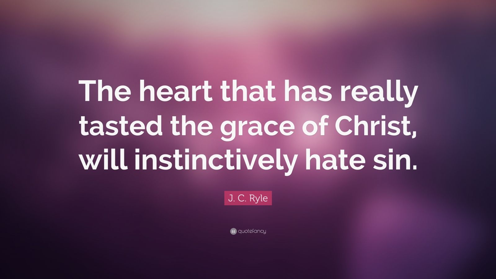 """J. C. Ryle Quote: """"The heart that has really tasted the grace of Christ, will instinctively hate sin."""""""