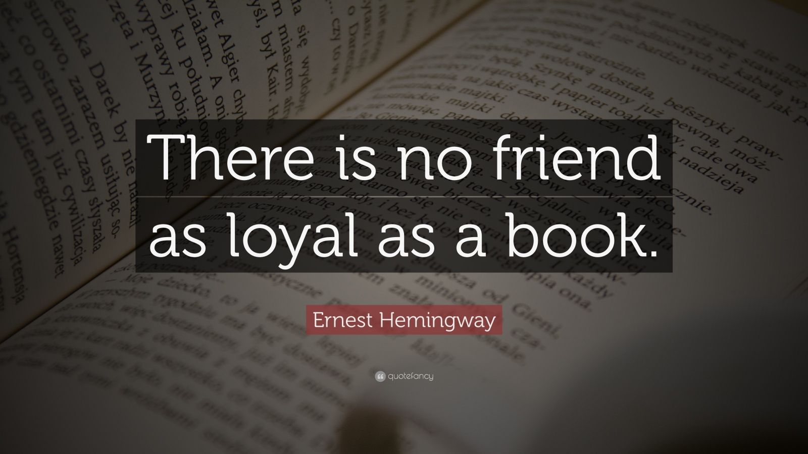 "Ernest Hemingway Quote: ""There is no friend as loyal as a book."""