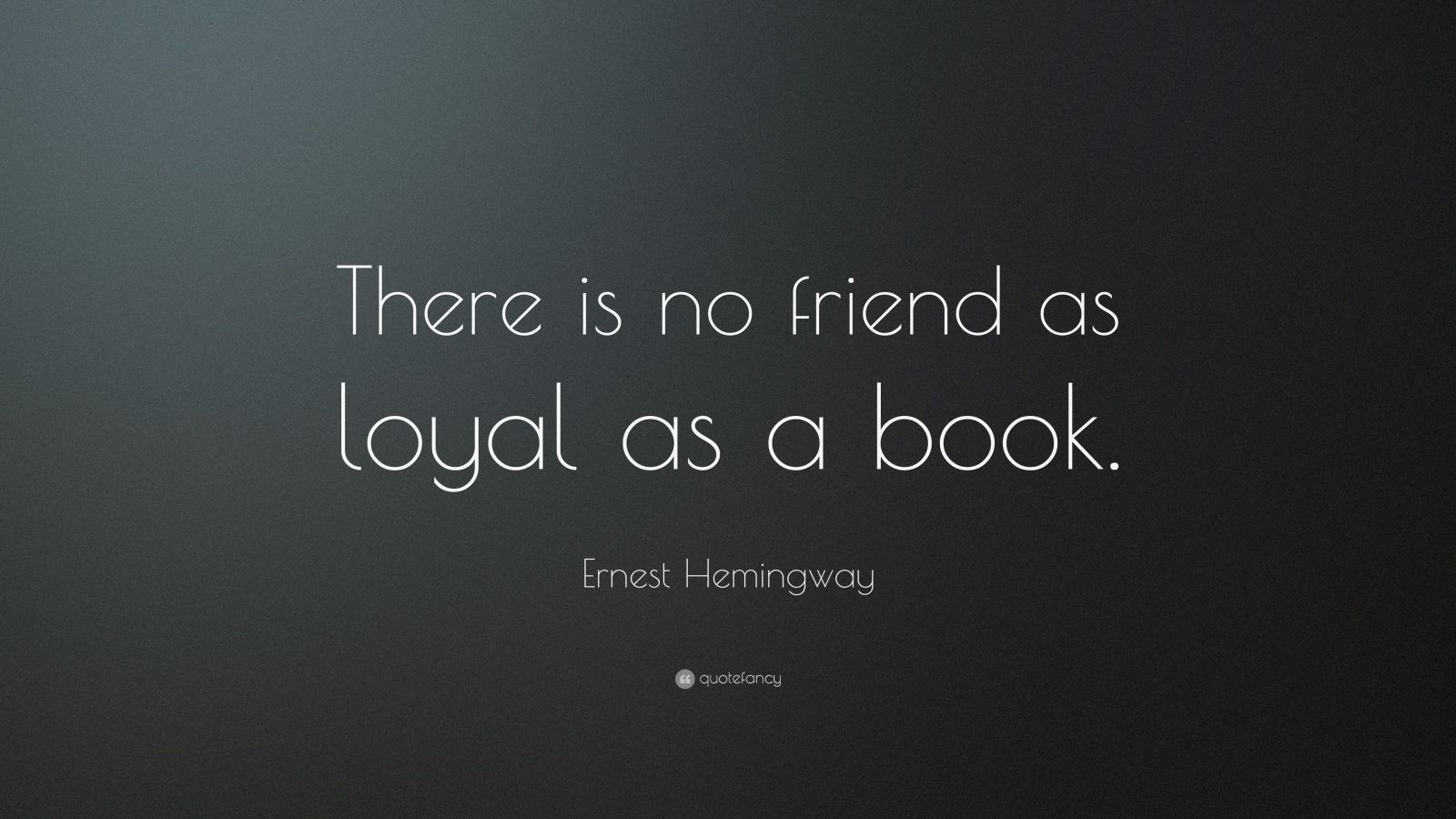 """Ernest Hemingway Quote: """"There is no friend as loyal as a book."""""""