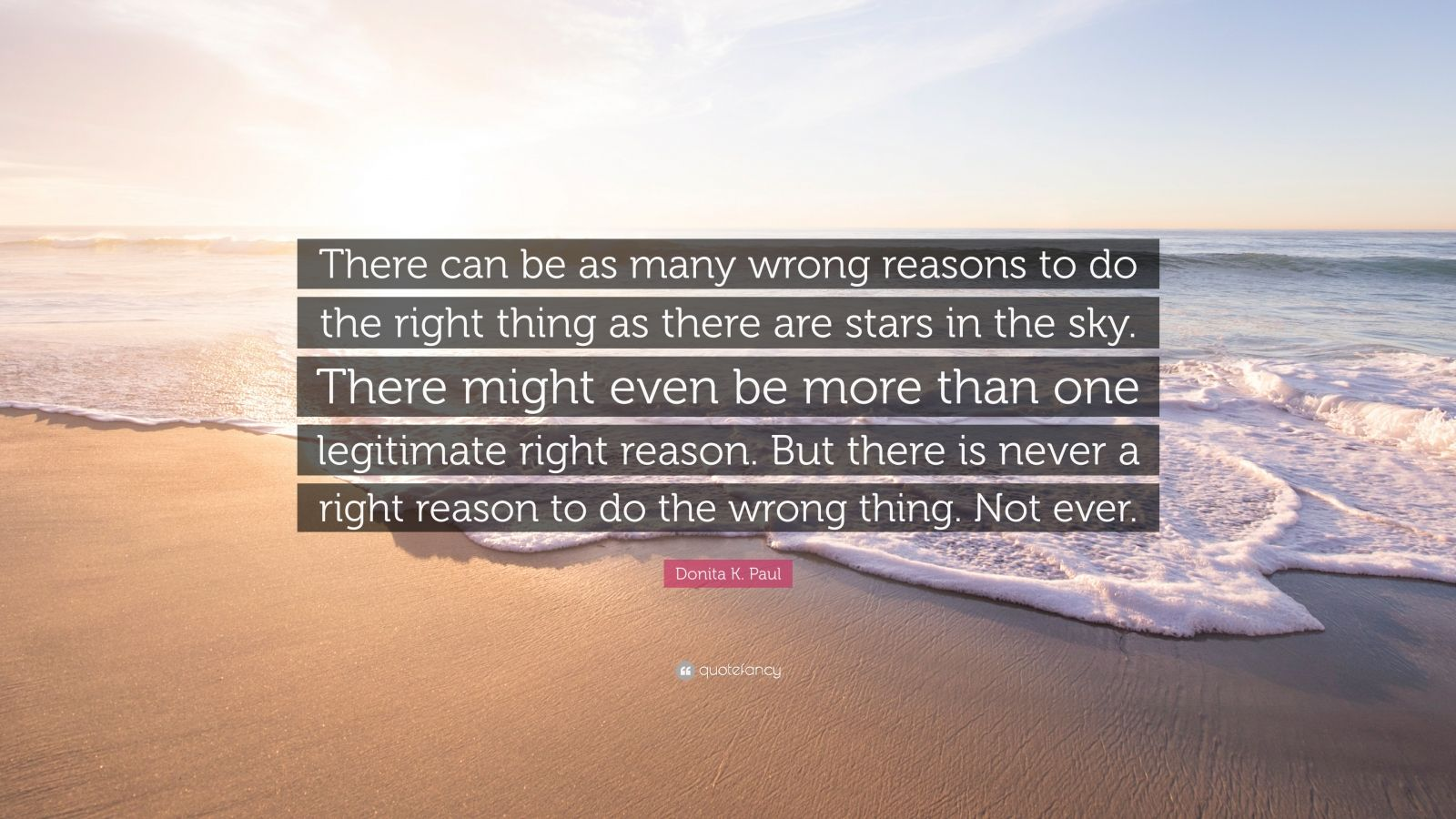 """Donita K. Paul Quote: """"There can be as many wrong reasons to do the right thing as there are stars in the sky. There might even be more than one legitimate right reason. But there is never a right reason to do the wrong thing. Not ever."""""""