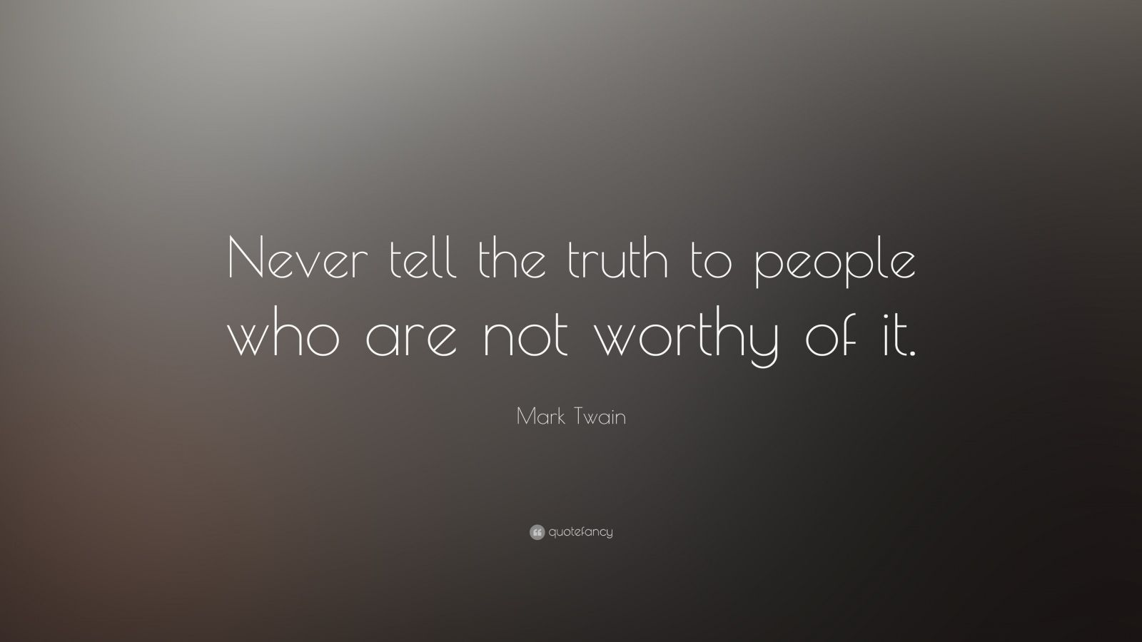 "Mark Twain Quote: ""Never tell the truth to people who are not worthy of it."""