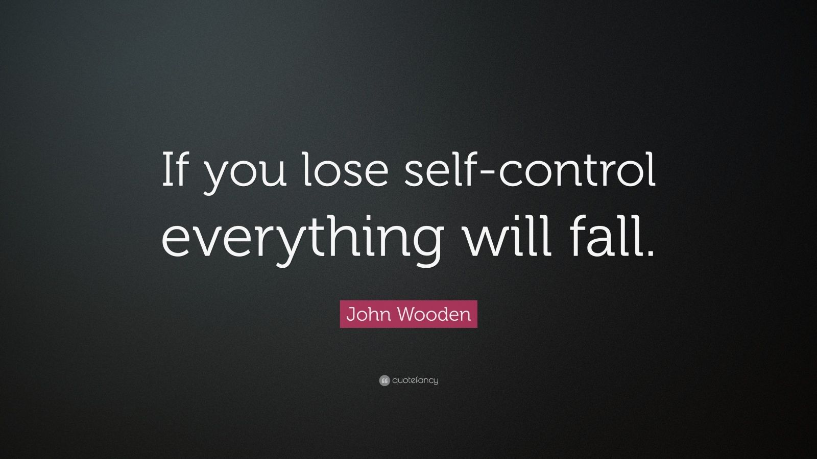 "Self Control Quotes: ""If you lose self-control everything will fall."" — John Wooden"
