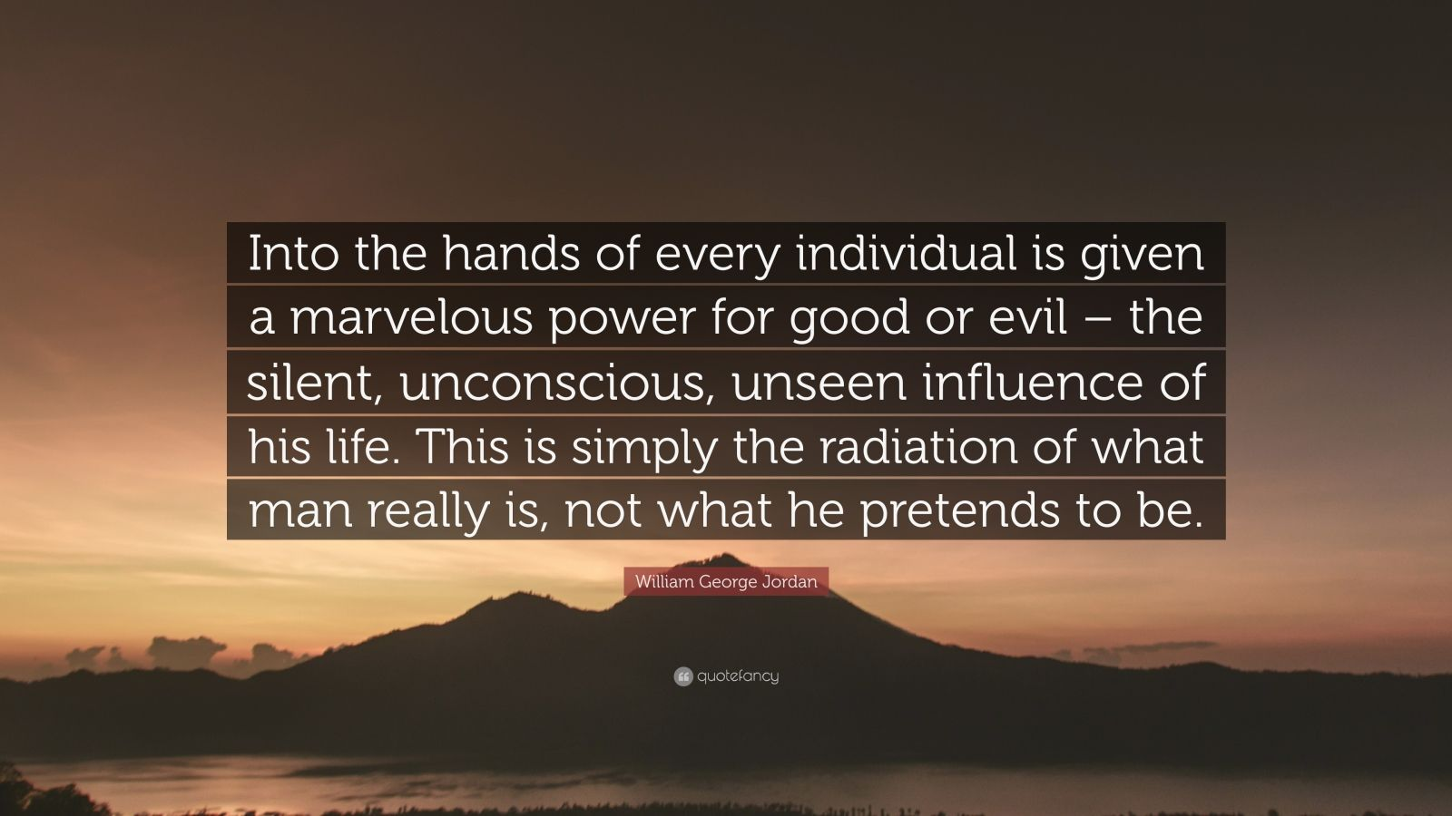 """William George Jordan Quote: """"Into the hands of every individual is given a marvelous power for good or evil – the silent, unconscious, unseen influence of his life. This is simply the radiation of what man really is, not what he pretends to be."""""""