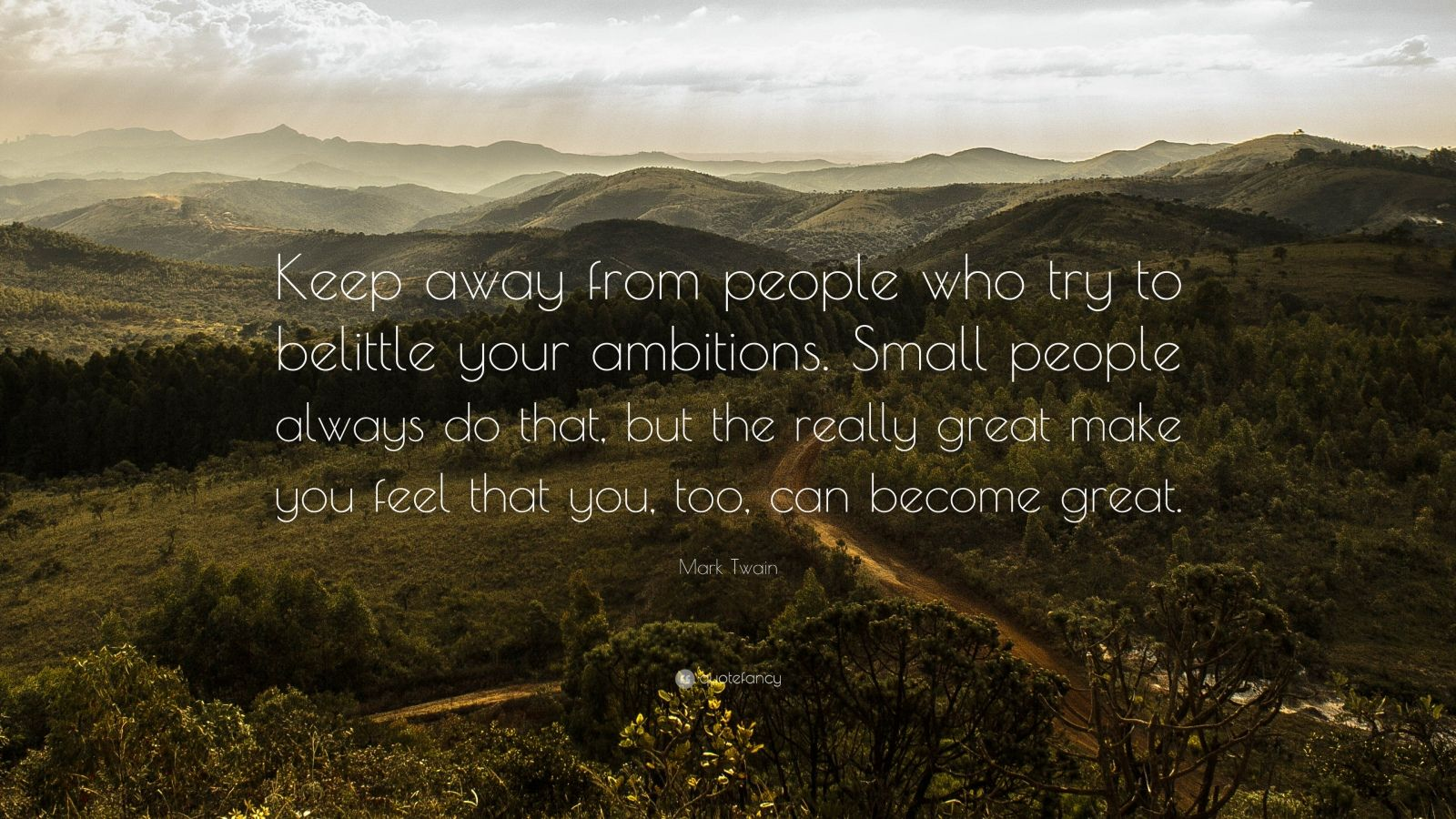 """Mark Twain Quote: """"Keep away from people who try to belittle your ambitions. Small people always do that, but the really great make you feel that you, too, can become great."""""""