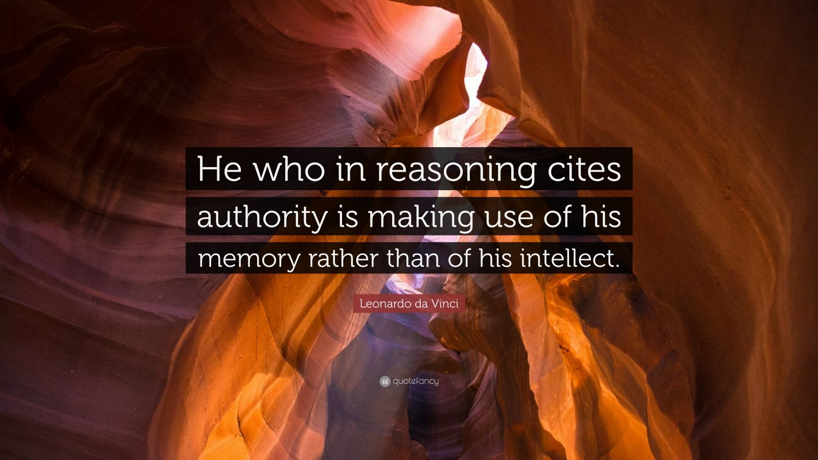 """Leonardo da Vinci Quote: """"He who in reasoning cites authority is making use of his memory rather than of his intellect."""""""