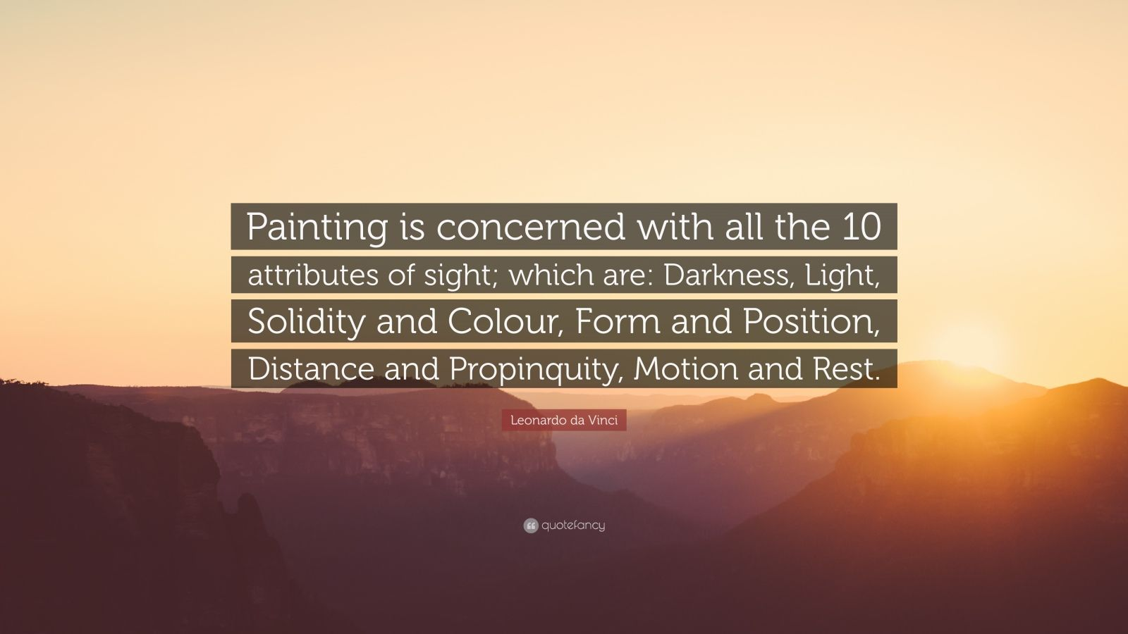 """Leonardo da Vinci Quote: """"Painting is concerned with all the 10 attributes of sight; which are: Darkness, Light, Solidity and Colour, Form and Position, Distance and Propinquity, Motion and Rest."""""""