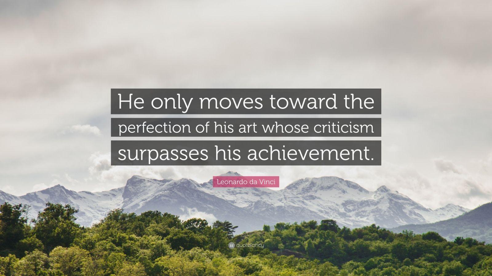"""Leonardo da Vinci Quote: """"He only moves toward the perfection of his art whose criticism surpasses his achievement."""""""