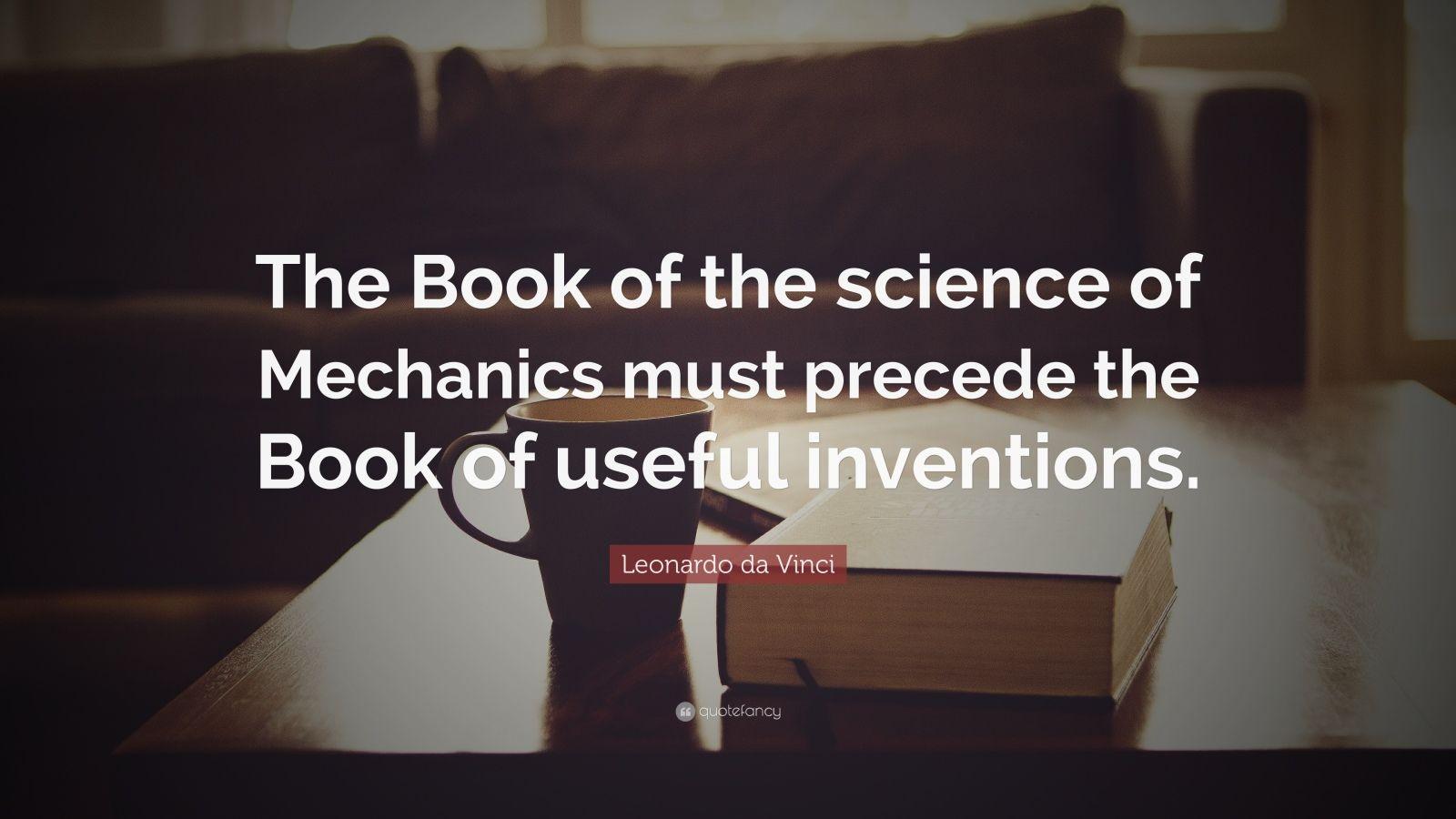 "Leonardo da Vinci Quote: ""The Book of the science of Mechanics must precede the Book of useful inventions."""