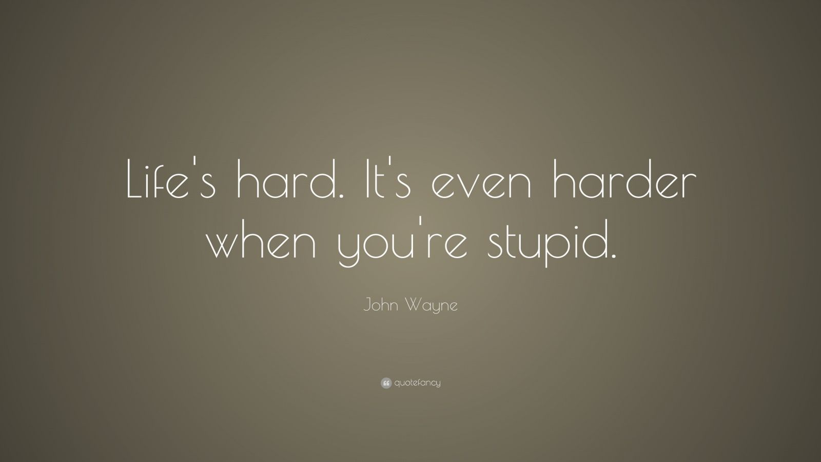 "John Wayne Quote: ""Life's hard. It's even harder when you're stupid."""