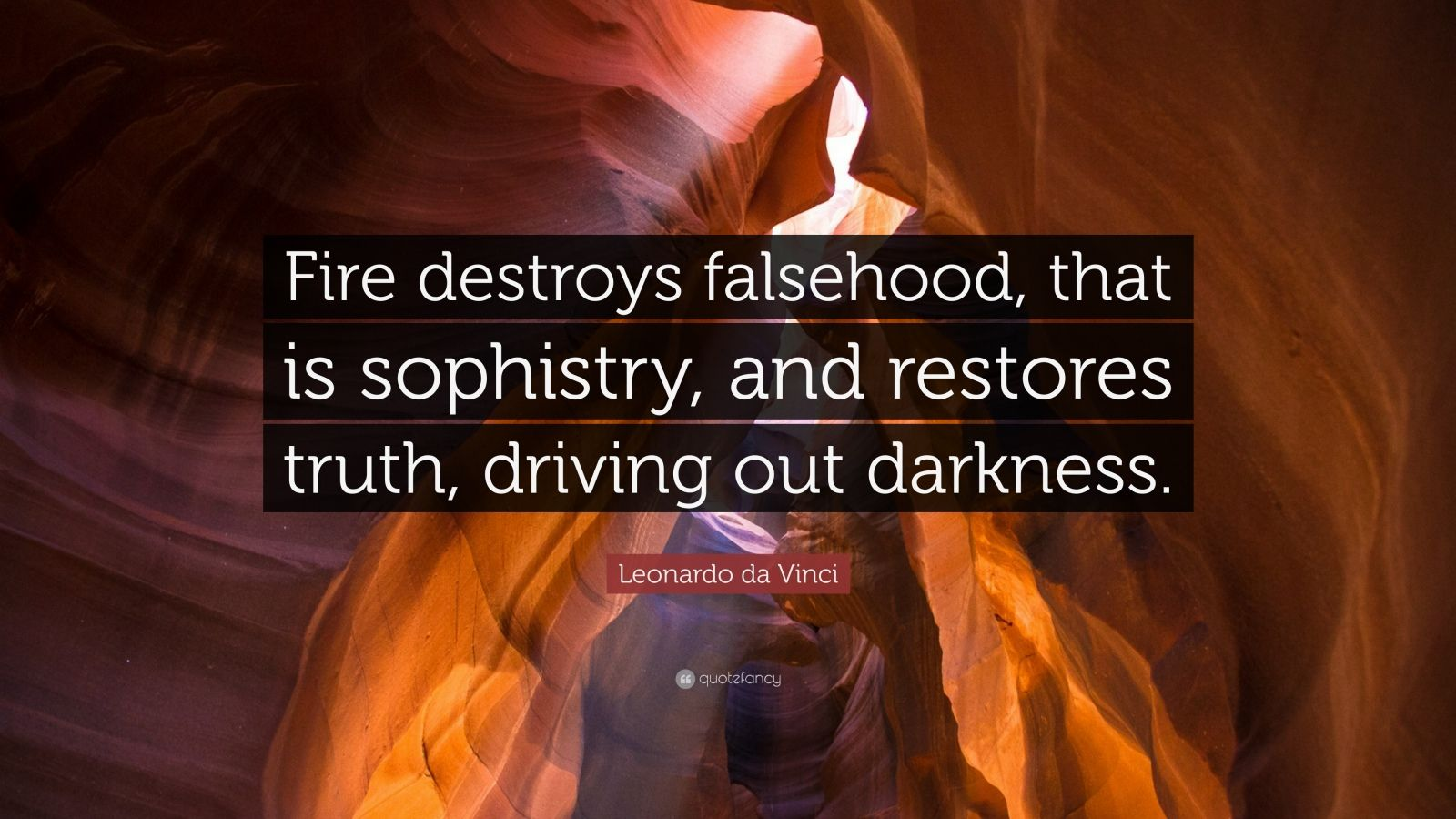 "Leonardo da Vinci Quote: ""Fire destroys falsehood, that is sophistry, and restores truth, driving out darkness."""