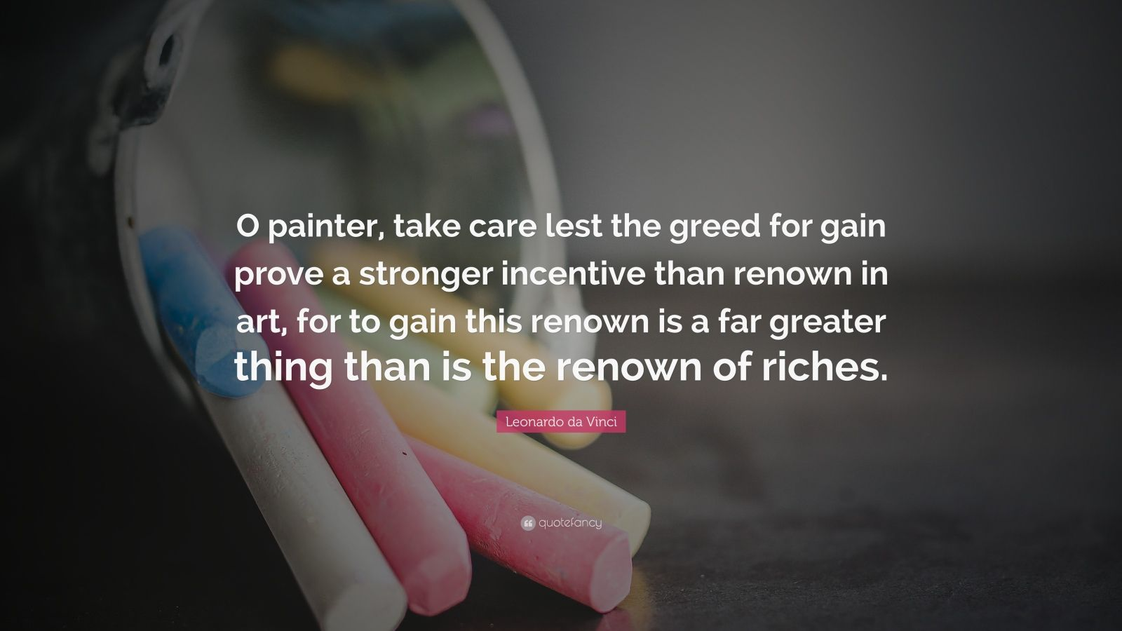 "Leonardo da Vinci Quote: ""O painter, take care lest the greed for gain prove a stronger incentive than renown in art, for to gain this renown is a far greater thing than is the renown of riches."""