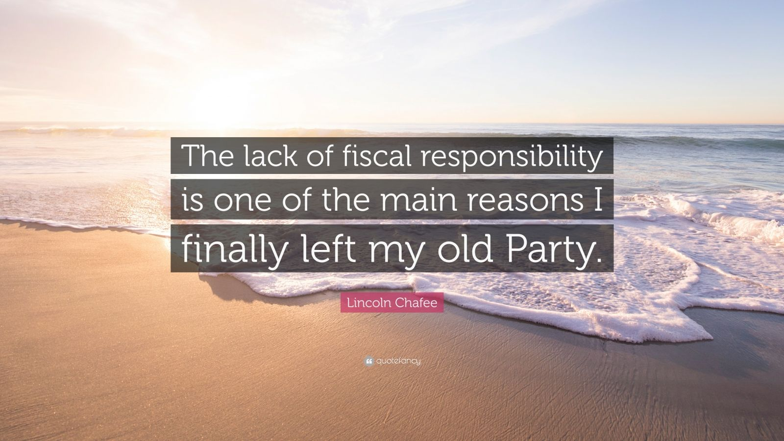 "Lincoln Chafee Quote: ""The lack of fiscal responsibility is one of the main reasons I finally left my old Party."""