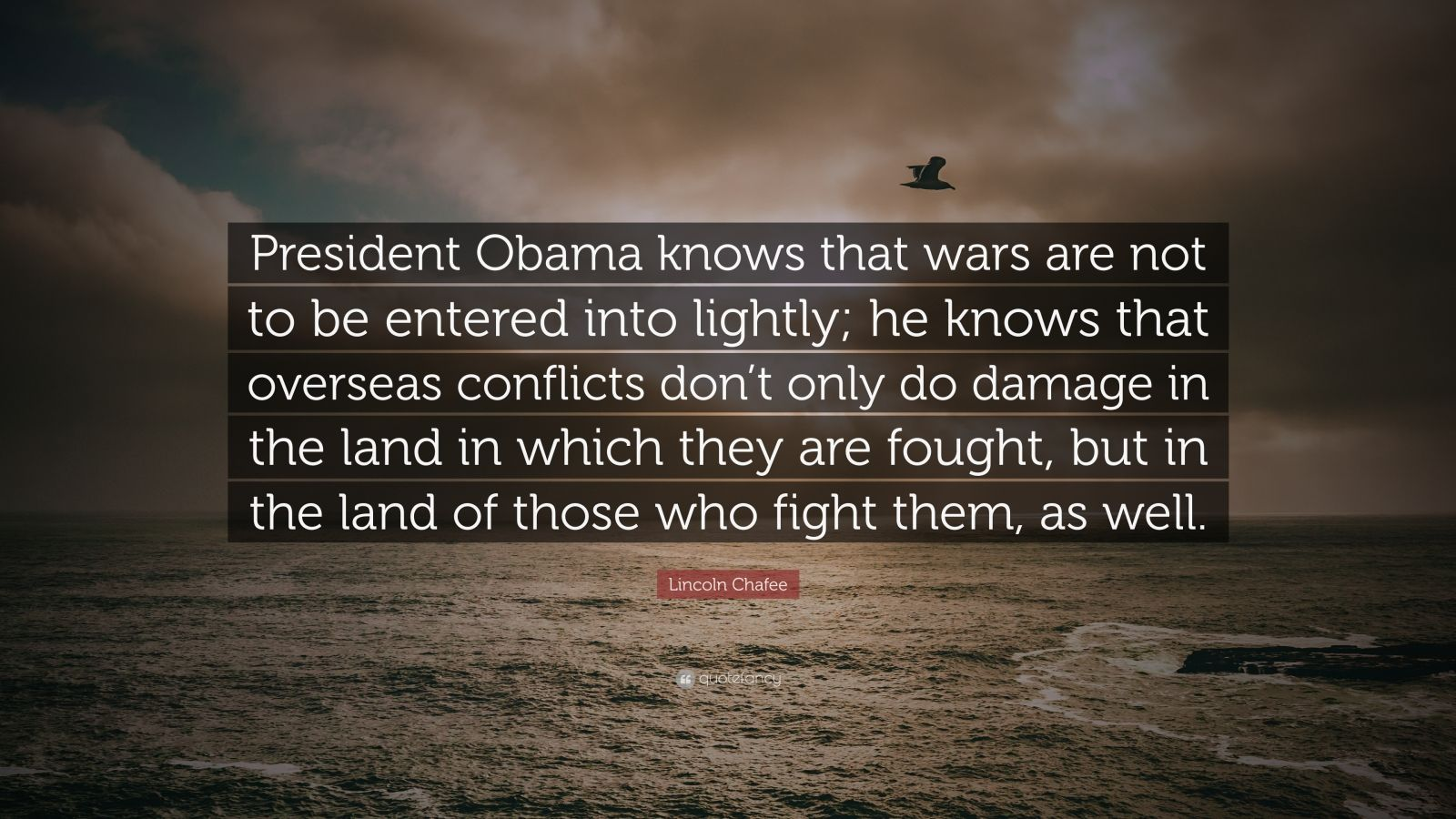 "Lincoln Chafee Quote: ""President Obama knows that wars are not to be entered into lightly; he knows that overseas conflicts don't only do damage in the land in which they are fought, but in the land of those who fight them, as well."""