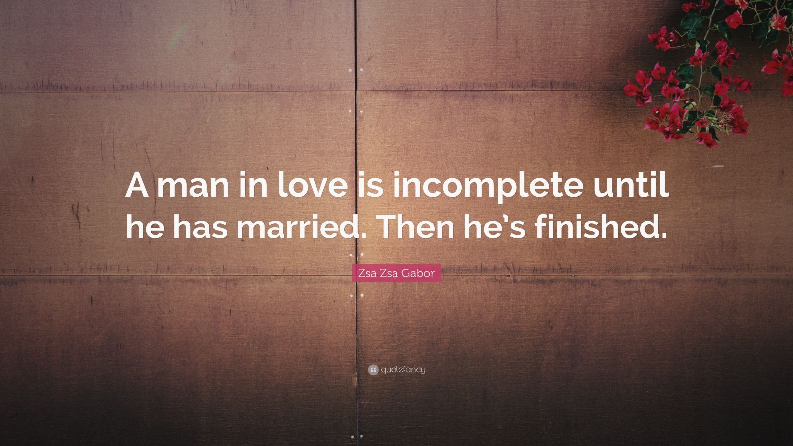 "Zsa Zsa Gabor Quote: ""A man in love is incomplete until he has married. Then he's finished."""