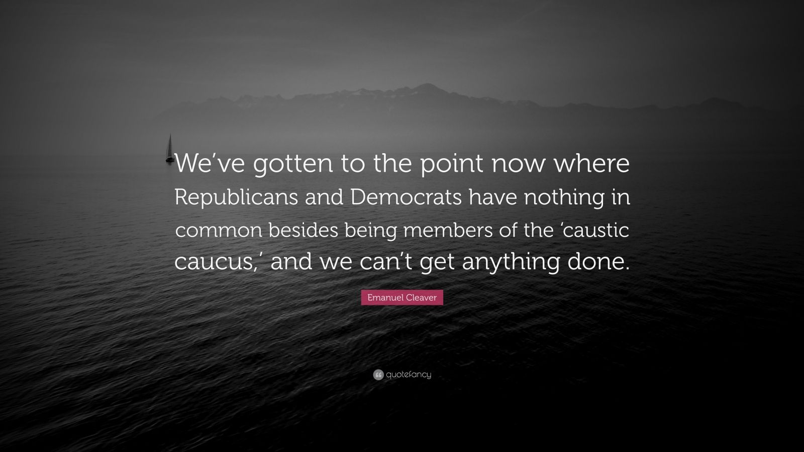 "Emanuel Cleaver Quote: ""We've gotten to the point now where Republicans and Democrats have nothing in common besides being members of the 'caustic caucus,' and we can't get anything done."""