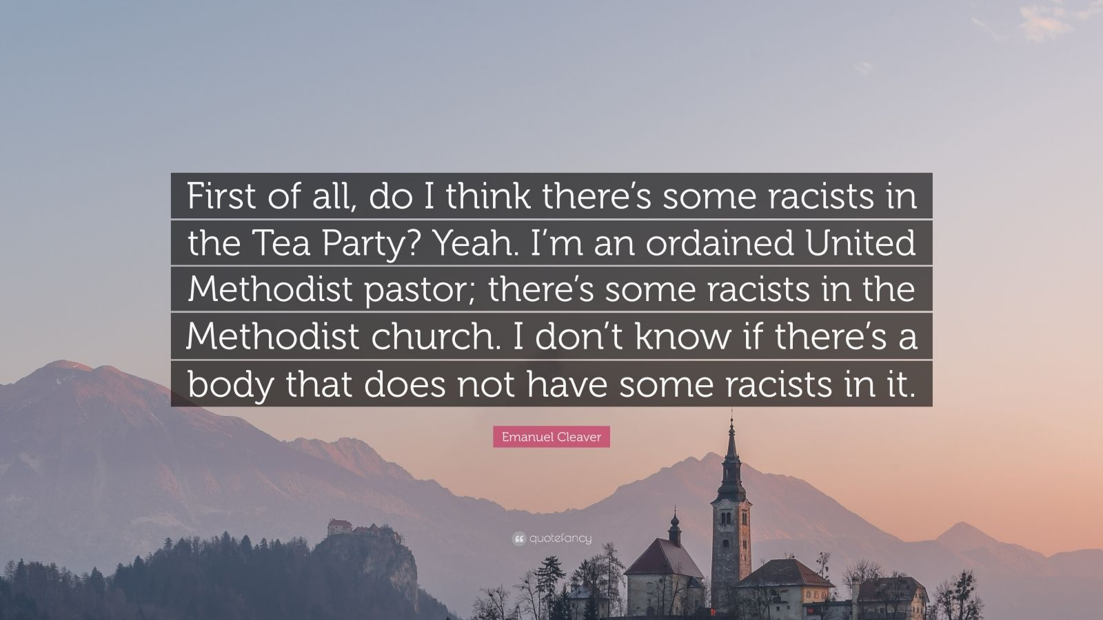 """Emanuel Cleaver Quote: """"First of all, do I think there's some racists in the Tea Party? Yeah. I'm an ordained United Methodist pastor; there's some racists in the Methodist church. I don't know if there's a body that does not have some racists in it."""""""